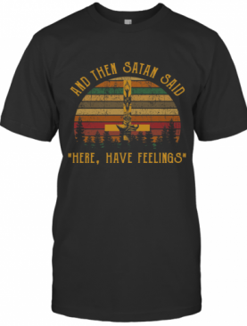 And Then Satan Said Here Have Feelings T-Shirt