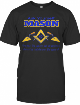 Ask Yourself Mason You Wear The Square But Do You Have The Virtue That Denotes The Square T-Shirt