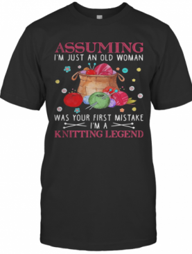 Assuming I'M Just An Old Woman Was Your First Mistake I'M A Knitting Legend T-Shirt