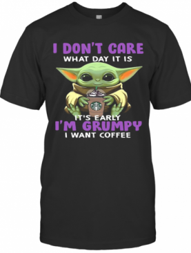 Baby Yoda I Don'T Care What Day It Is It'S Early I'M Grumpy I Want Starbucks Coffee T-Shirt