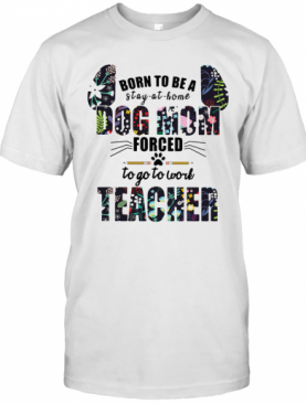 Born To Be A Stay At Home Dog Mom Forced To Go To Work Teacher T-Shirt