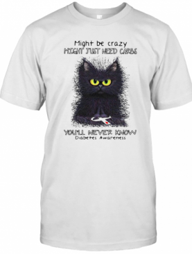 Cat Might Be Crazy Might Just Need Carbs You'Ll Never Know Diabetes Awareness T-Shirt