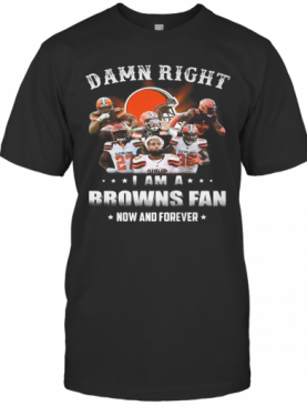 Damn Right I Am A Browns Fan Now And Forever Stars T-Shirt