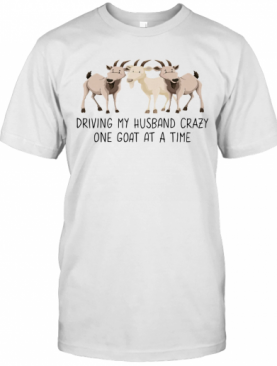 Driving My Husband Crazy One Goat At A Time T-Shirt