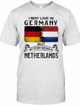 I May Live In GERMANY But My Story Began In NETHERLANDS T-Shirt