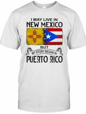 I May Live In New Mexico But My Story Began In Puerto Rico T-Shirt