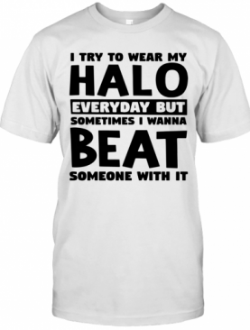 I Try To Wear My Halo Everyday But Sometimes I Wanna Beat Someone With It T-Shirt