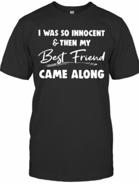 I Was So Innocent And Then My Best Friend Came Along T-Shirt