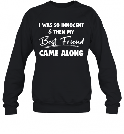 I Was So Innocent And Then My Best Friend Came Along T-Shirt Unisex Sweatshirt