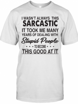 I Wasn'T Always This Sarcastic It Took Me Many Years Of Dealing With Stupid People To Become This Good At It T-Shirt