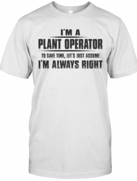 I'M A Plant Operator To Save Time Let'S Just Assume I'M Always Right T-Shirt