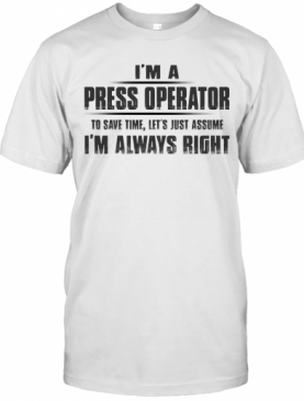 I'M A Press Operator To Save Time Let'S Just Assume I'M Always Right T-Shirt