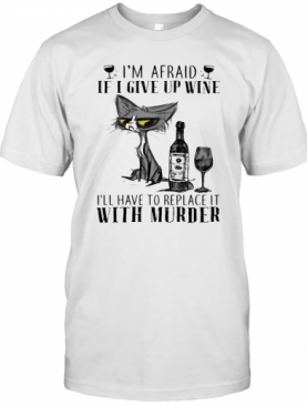 I'M Afraid If I Give Up Wine I'Ll Have To Replace It With Murder Cat T-Shirt