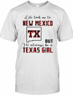 Life Took Me To New Mexico But I Will Always Be A Texas Girl T-Shirt
