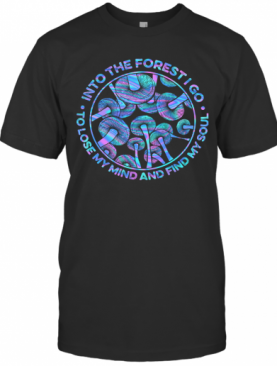 Mushroom Into The Forestigo To Lose My Mind And Find My Soul T-Shirt