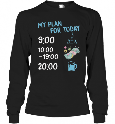 My Plan For Today Coffee Knitting And Beer T-Shirt Long Sleeved T-shirt