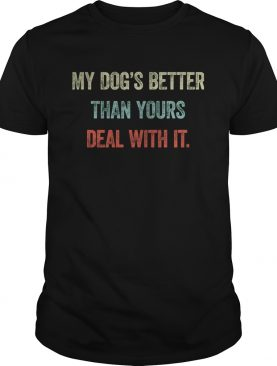 My dogs better than yours deal with it shirt
