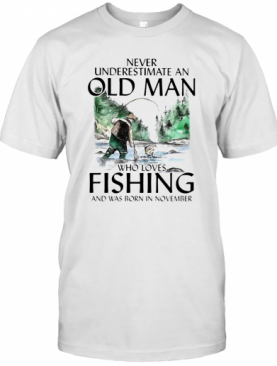 Never Underestimate An Old Man Who Loves Fishing And Was Born In November T-Shirt