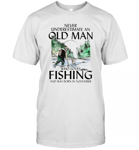 Never Underestimate An Old Man Who Loves Fishing And Was Born In November T Shirt Classic Mens T shirt