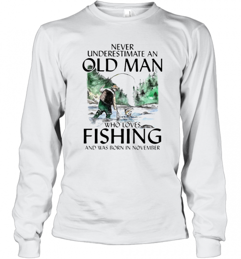 Never Underestimate An Old Man Who Loves Fishing And Was Born In November T-Shirt Long Sleeved T-shirt