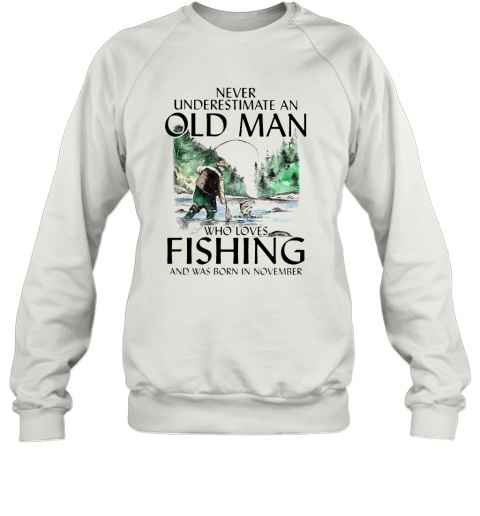 Never Underestimate An Old Man Who Loves Fishing And Was Born In November T-Shirt Unisex Sweatshirt