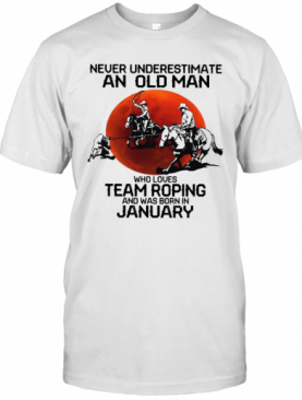 Never Underestimate An Old Man Who Loves Team Roping And Was Born In January T-Shirt