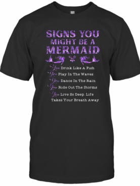 Signs You Might Be A Mermaid Drink Like A Fish Play In The Wavves Dance In The Rain Bide Out The Storms Live So Deep T-Shirt
