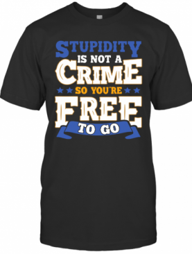 Stupidity Is Not A Crime So You'Re Free To Go T-Shirt