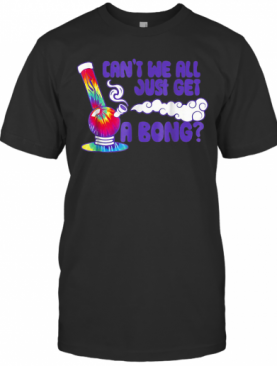 Weed Smoking Can'T We All Just Get A Bong T-Shirt