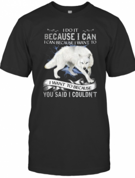 Wolf I Do It Because I Can I Can Because I Want To I Want Because You Said I Couldn't T-Shirt