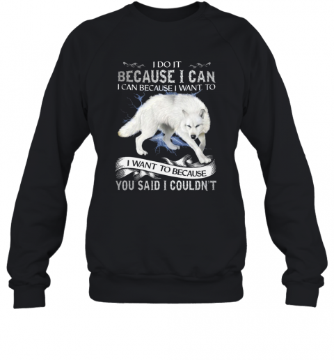 Wolf I Do It Because I Can I Can Because I Want To I Want Because You Said I Couldn't T-Shirt Unisex Sweatshirt