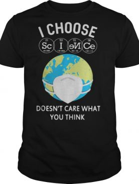 Earth i choose science doesn't care what you think mask shirt