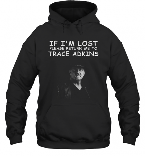 If I'M Lost Please Return Me To Trace Adkins T-Shirt Unisex Hoodie