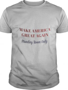 Make America great again standing room only shirt