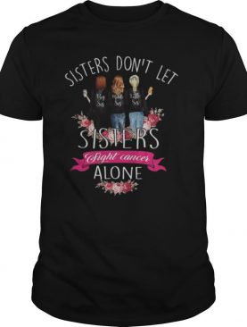Sisters don't let sisters fight cancer alone Breast Cancer Family shirt