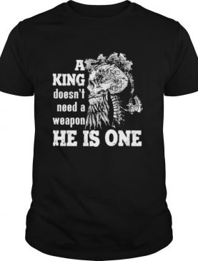Skull A king doesn't need a weapon he is one shirt