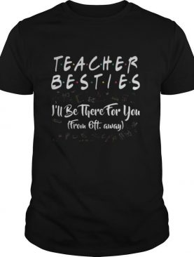 Teacher besties i'll be there for you from 6ft away black shirt
