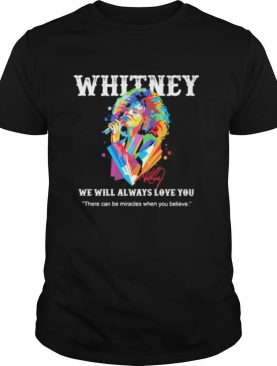 Whitney houston we will always love you there can be miracles when you believe signature shirt