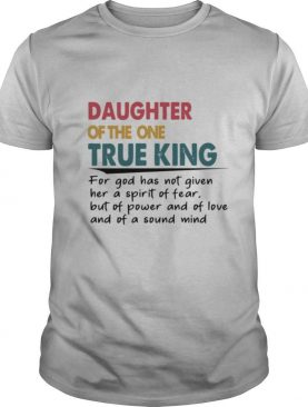 Daughter Of The One True King For God Has Not Given Her A Spirit shirt