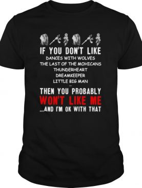 If You Don't Like Dances With Wolves The Last Of The Mohicans Thunderheart Dreamkeeper Little Big Man  shirt