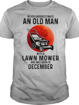 Never underestimate an old man with a lawn mower and was born in december shirt