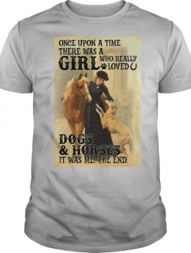 Once Upon A Time There Was A Girl Who Really Loved Dogs And Horses It Was Me The End shirt