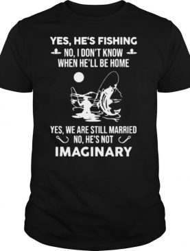 Yes Hes Fishing No I Dont Know When Hell Be Home Yes We Are Still Married No Hes Not Imaginary shirt