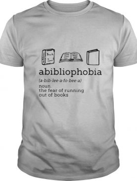 Abibliophobia The Fear Of Running Out Of Books shirt