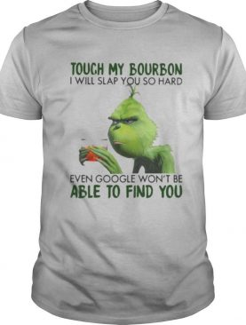 Grinch touch my bourbon i will slap you so hard even google won't be able to find you shirt