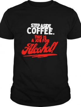 Step Aside Coffee This Is A Job For Alcohol shirt