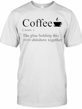 Coffee Definition Noun The Glue Holding This 2020 Shitshow Together T-Shirt