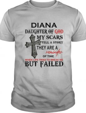 Diana Daughter Of God My Scars Tell A Story They Are A Reminder Of Time When Life Tried To Break Me But Failed shirt