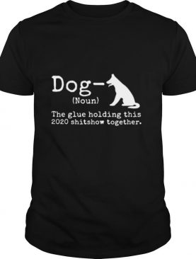 Dog Definition The Glue Holding This 2020 Shitshow Together shirt