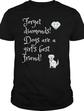 Dog Forget diamonds Dogs are a girls best friend shirt